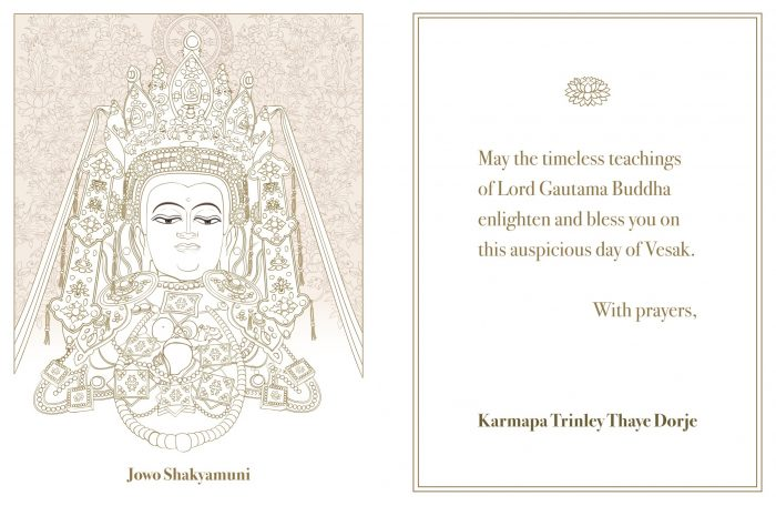 May the timeless teachings of Lord Gautama Buddha enlighten and bless you on this auspicious day of Vesak. With prayers, Karmapa Trinley Thaye Dorje
